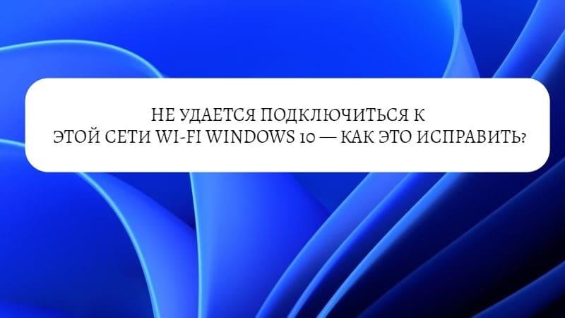 Не удается подключиться к этой сети Wi-Fi в Windows 10 — как исправить?