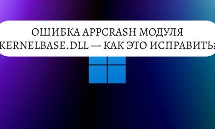 Ошибка AppCrash модуля KernelBase.dll — как исправить?