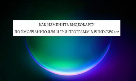 Как изменить видеокарту по умолчанию для игр и программ в Windows 10?