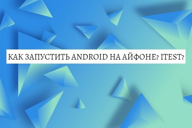 Как запустить Android на Айфоне? Itest?