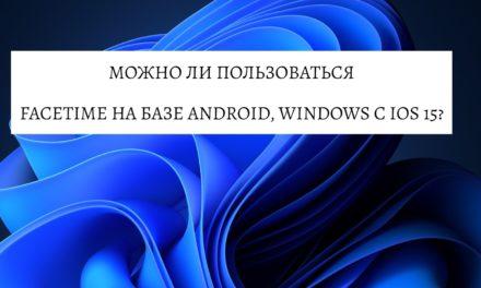 Можно ли пользоваться FaceTime на базе Android, Windows с iOS 15?