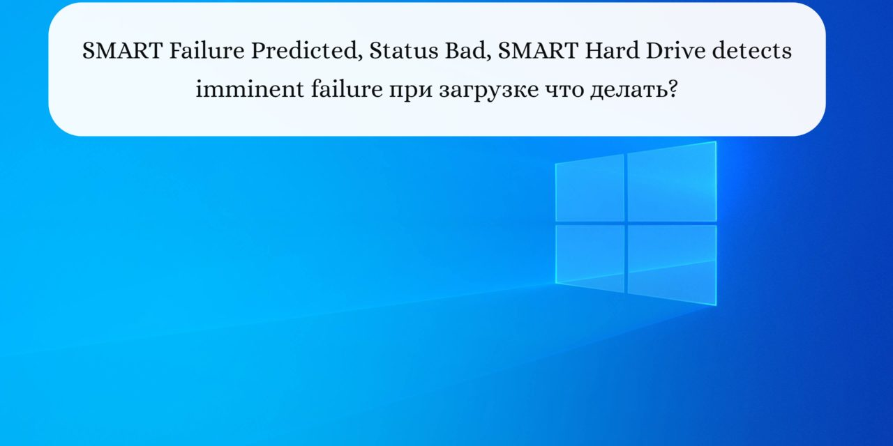 SMART Failure Predicted, Status Bad, SMART Hard Drive detects imminent failure при загрузке что делать?