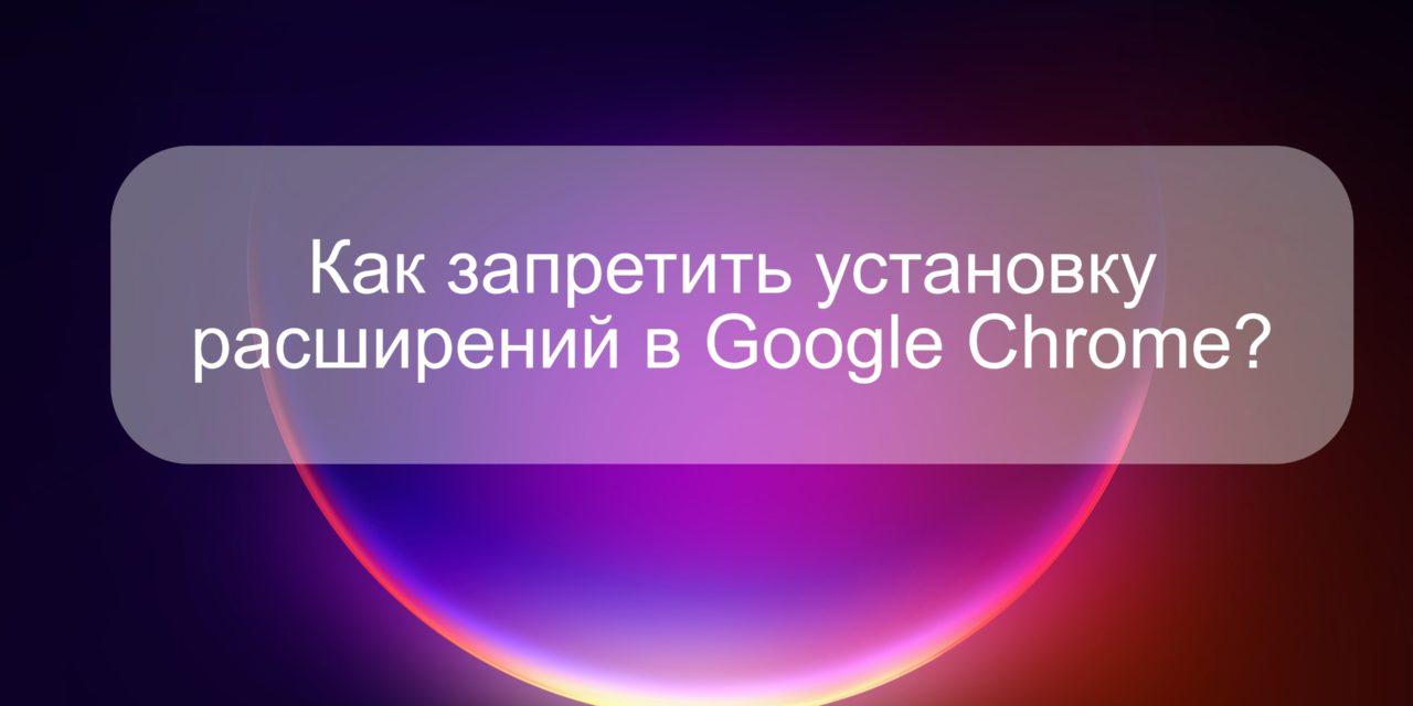 Как запретить установку расширений в Google Chrome?