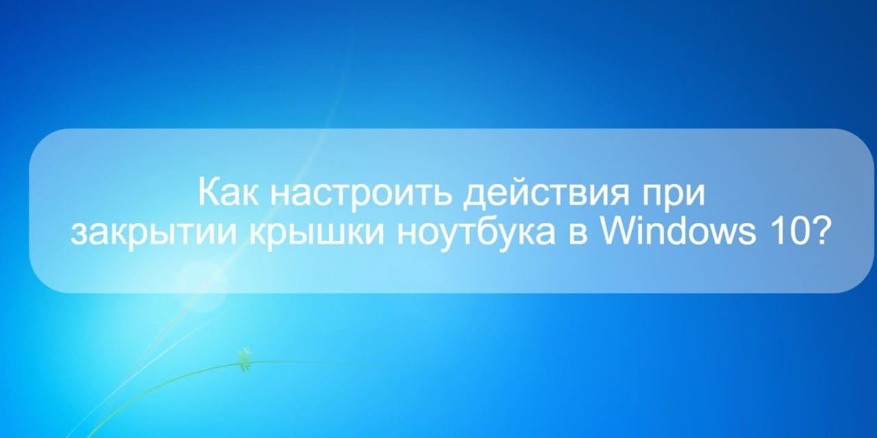 Как настроить действия при закрытии крышки ноутбука в Windows 10?
