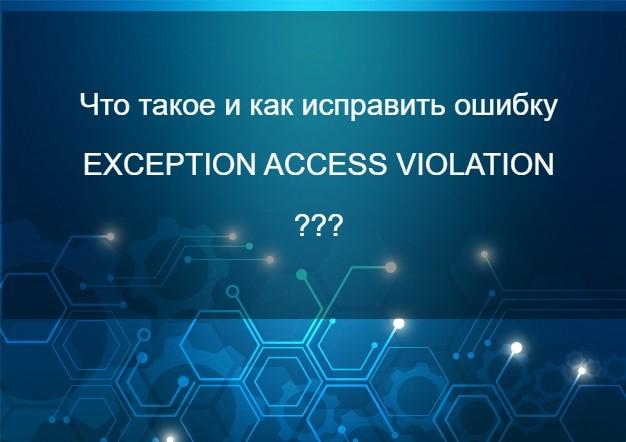 Ошибка EXCEPTION ACCESS VIOLATION — что это и  как ее исправить?