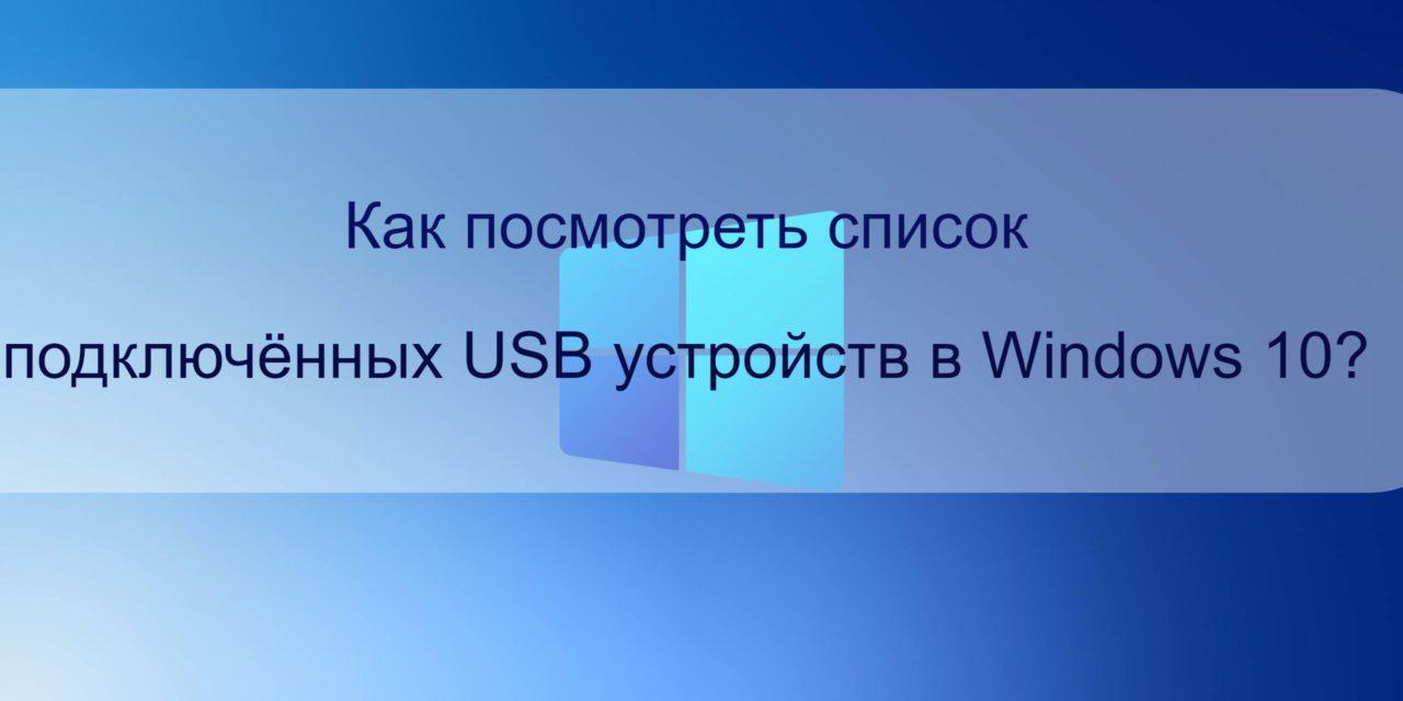 Как посмотреть список подключённых USB устройств в Windows 10?