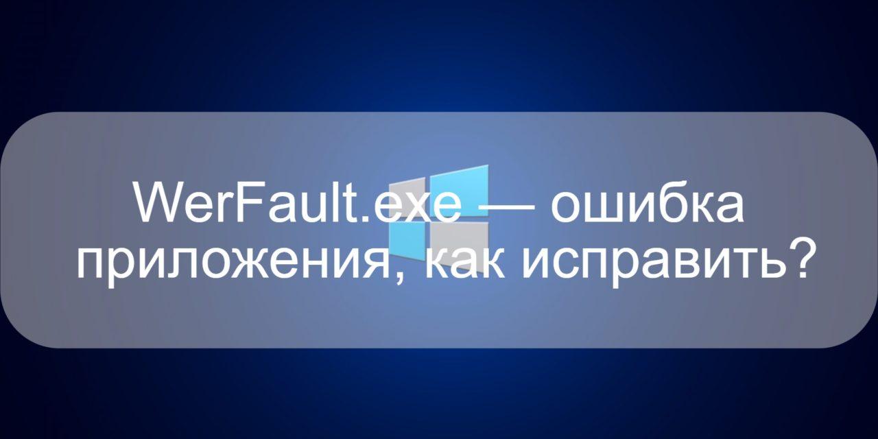 WerFault.exe — ошибка приложения, как исправить?