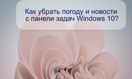 Как убрать погоду и новости с панели задач Windows 10?